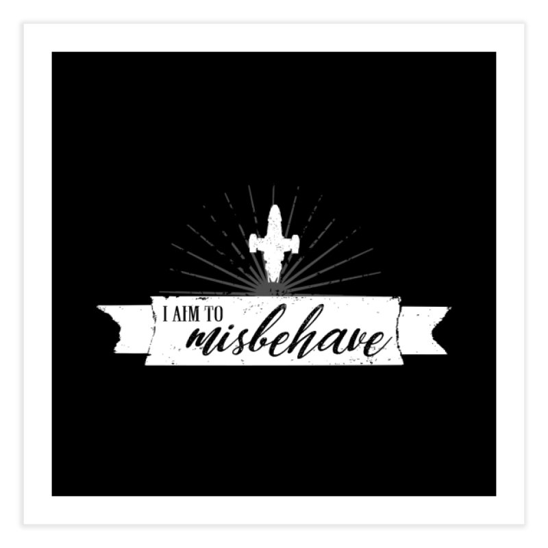 I aim to misbehave Home Fine Art Print by ninthstreetdesign's Artist Shop