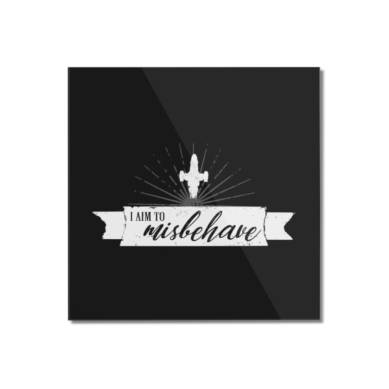 I aim to misbehave Home Mounted Acrylic Print by ninthstreetdesign's Artist Shop