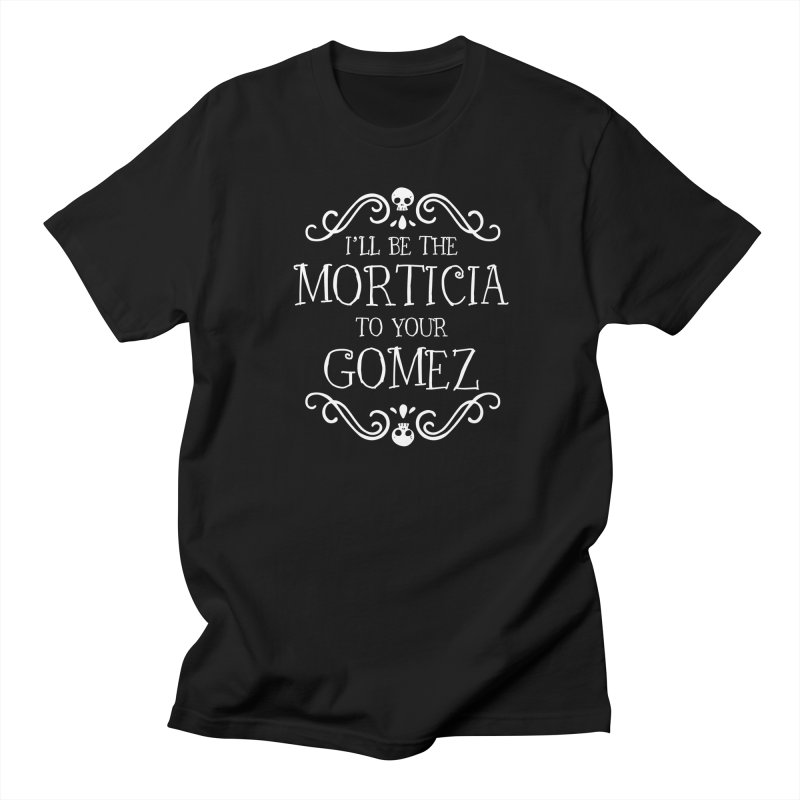 I'll be the Morticia to your Gomez Women's Regular Unisex T-Shirt by ninthstreetdesign's Artist Shop