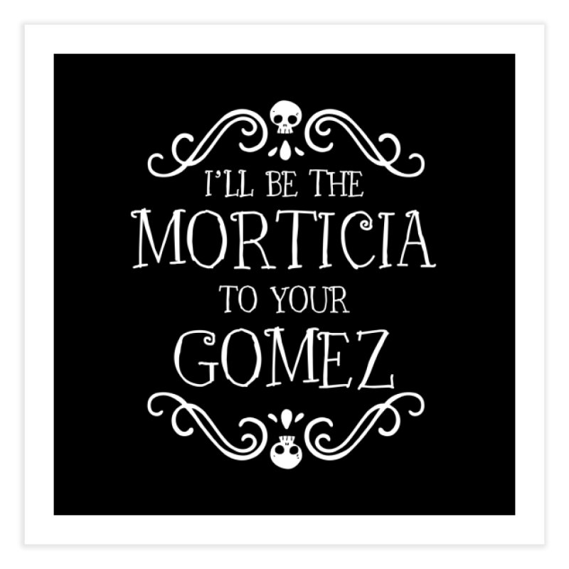 I'll be the Morticia to your Gomez Home Fine Art Print by ninthstreetdesign's Artist Shop