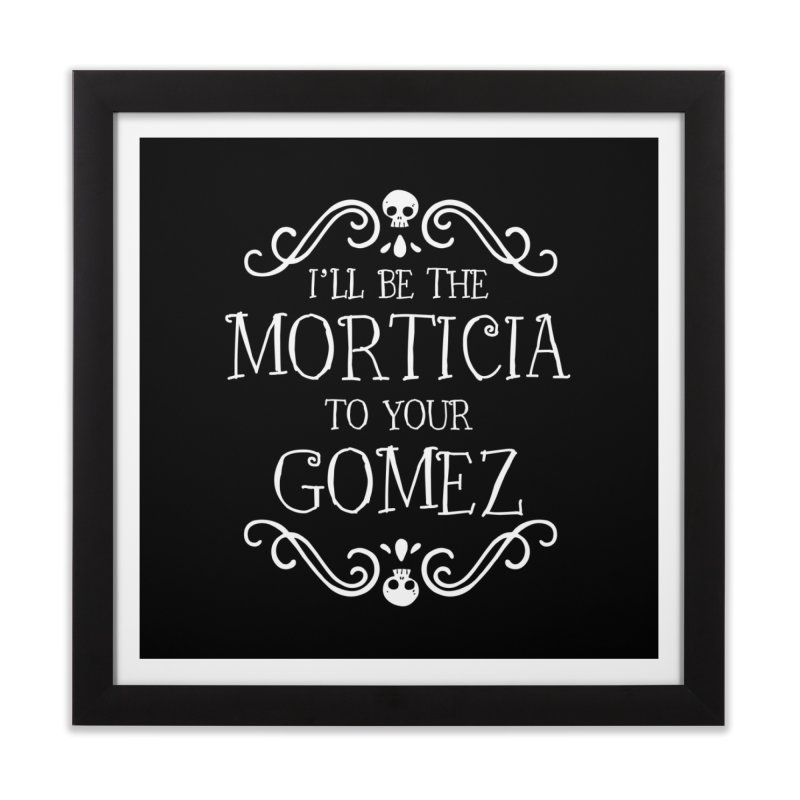 I'll be the Morticia to your Gomez Home Framed Fine Art Print by Ninth Street Design's Artist Shop
