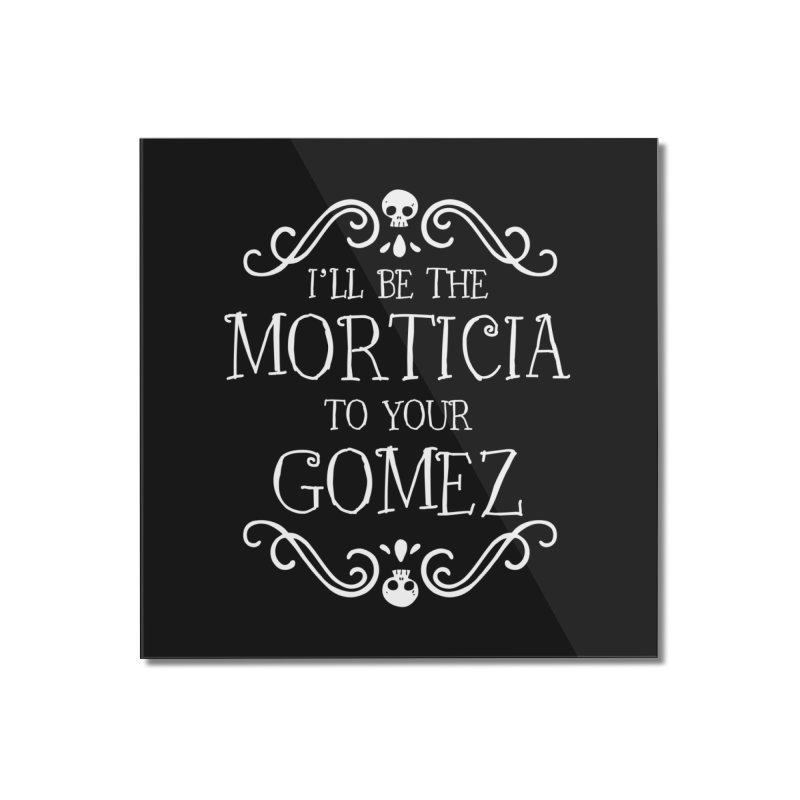 I'll be the Morticia to your Gomez Home Mounted Acrylic Print by ninthstreetdesign's Artist Shop