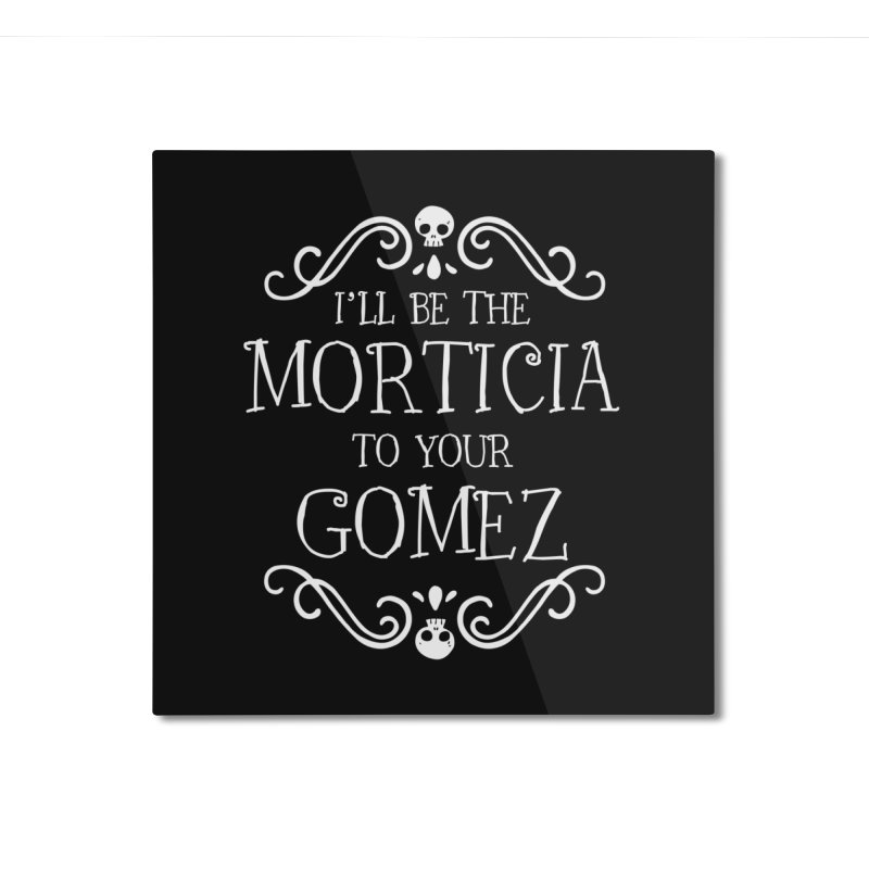 I'll be the Morticia to your Gomez Home Mounted Aluminum Print by ninthstreetdesign's Artist Shop