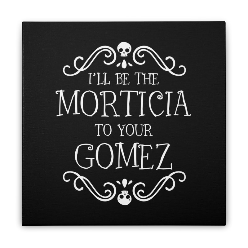I'll be the Morticia to your Gomez Home Stretched Canvas by ninthstreetdesign's Artist Shop