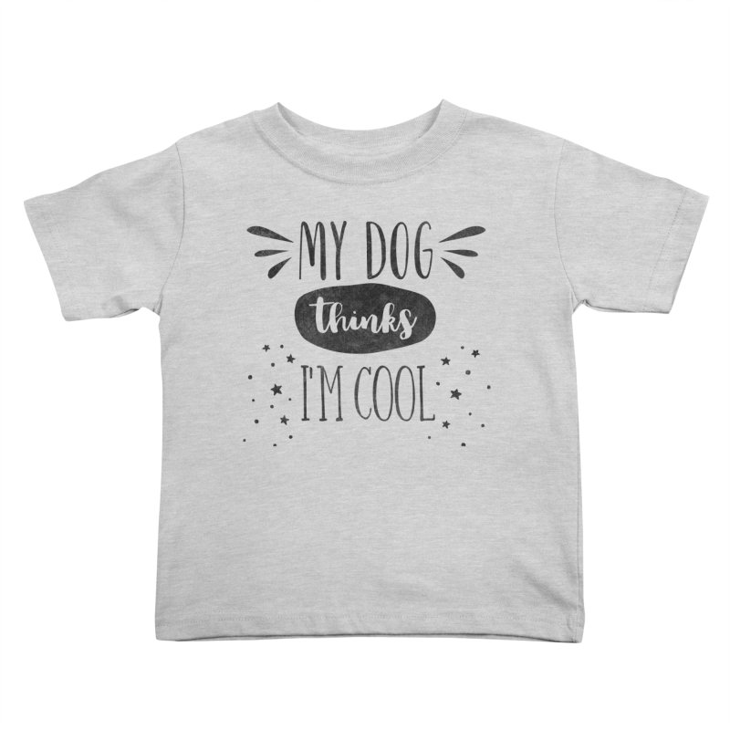 My Dog Thinks I'm Cool Kids Toddler T-Shirt by Nisa Fiin's Artist Shop