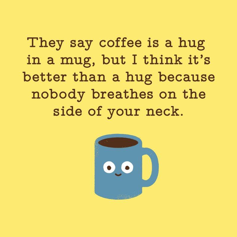 They Say Coffee is a Hug in a Mug Home by nobodyaskedbydavidolenick's Artist Shop