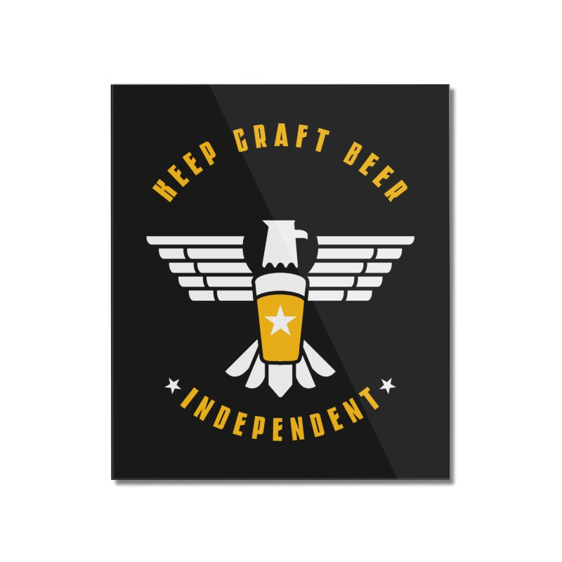 Keep Craft Beer Independent Home Mounted Acrylic Print by North Craftolina