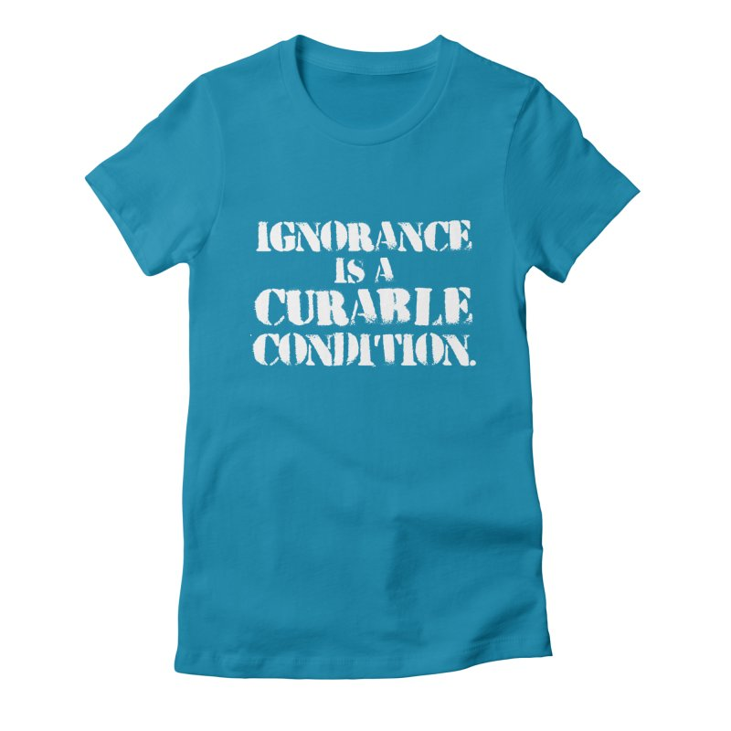 Ignorance is a Curable Condition Women's Fitted T-Shirt by The Northwest Press Shop