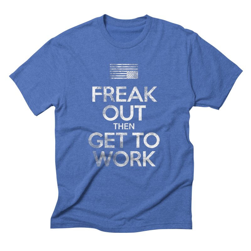 Freak Out then Get to Work Men's T-Shirt by The Northwest Press Shop