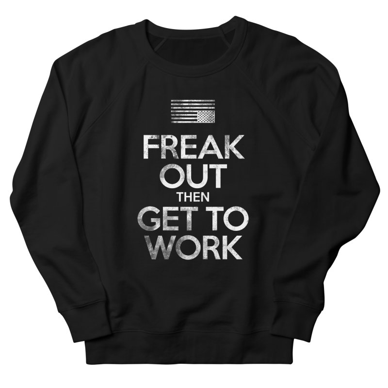 Freak Out then Get to Work Men's French Terry Sweatshirt by The Northwest Press Shop