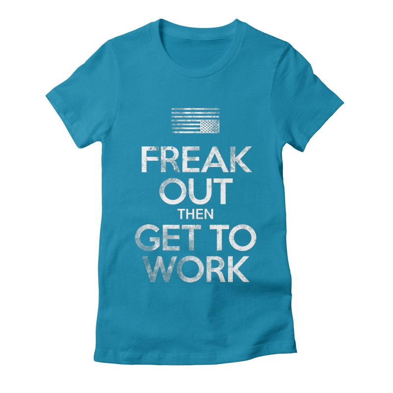 Freak Out then Get to Work Women's Fitted T-Shirt by The Northwest Press Shop