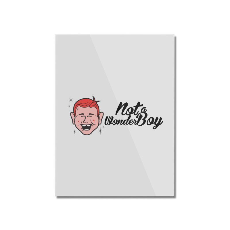 NOTAWONDERBOY Home Mounted Acrylic Print by Notawonderboy!
