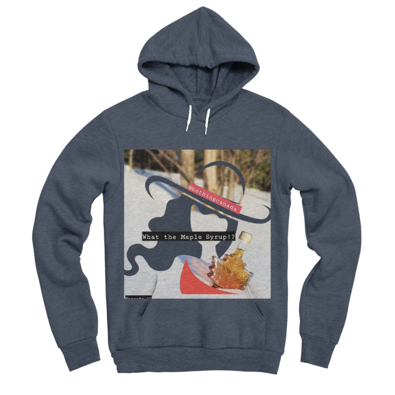 What the Maple Syrup!? Women's Sponge Fleece Pullover Hoody by The Nothing Canada Souvenir Shop
