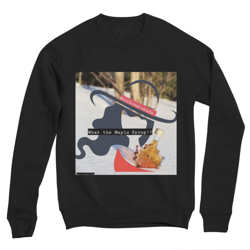 What the Maple Syrup!? Women's Sponge Fleece Sweatshirt by The Nothing Canada Souvenir Shop