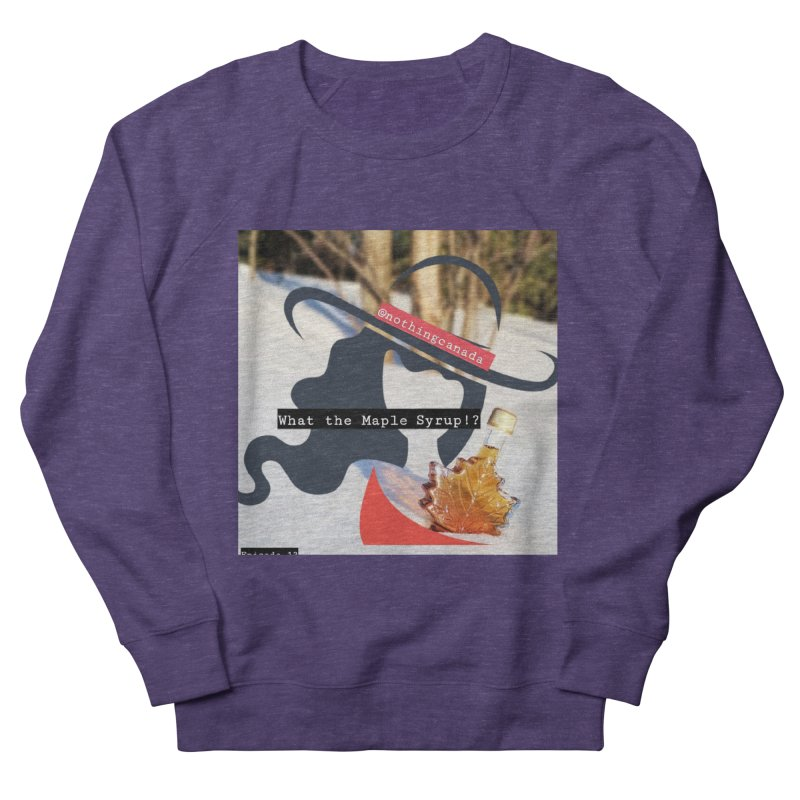 What the Maple Syrup!? Women's French Terry Sweatshirt by The Nothing Canada Souvenir Shop
