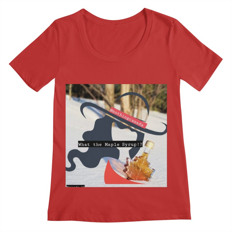 What the Maple Syrup!? Women's Regular Scoop Neck by The Nothing Canada Souvenir Shop