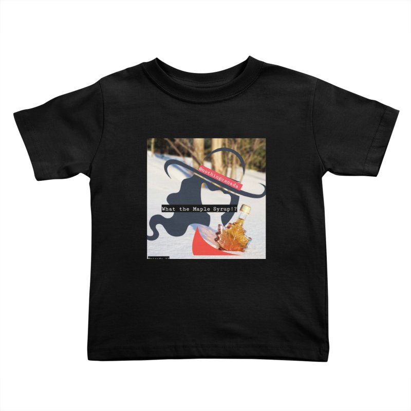 What the Maple Syrup!? Kids Toddler T-Shirt by The Nothing Canada Souvenir Shop