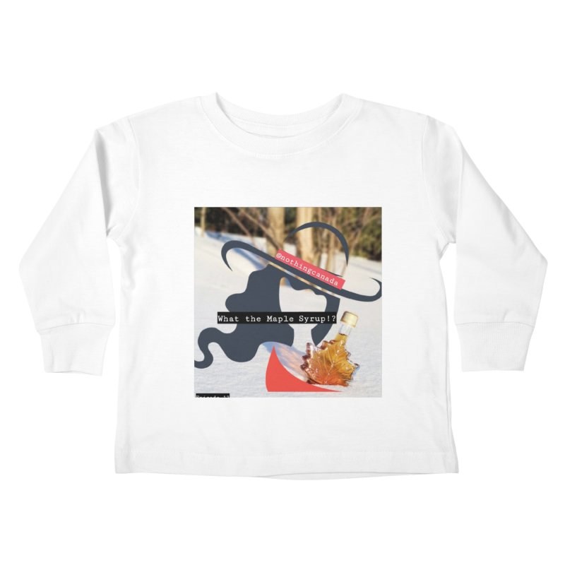 What the Maple Syrup!? Kids Toddler Longsleeve T-Shirt by The Nothing Canada Souvenir Shop