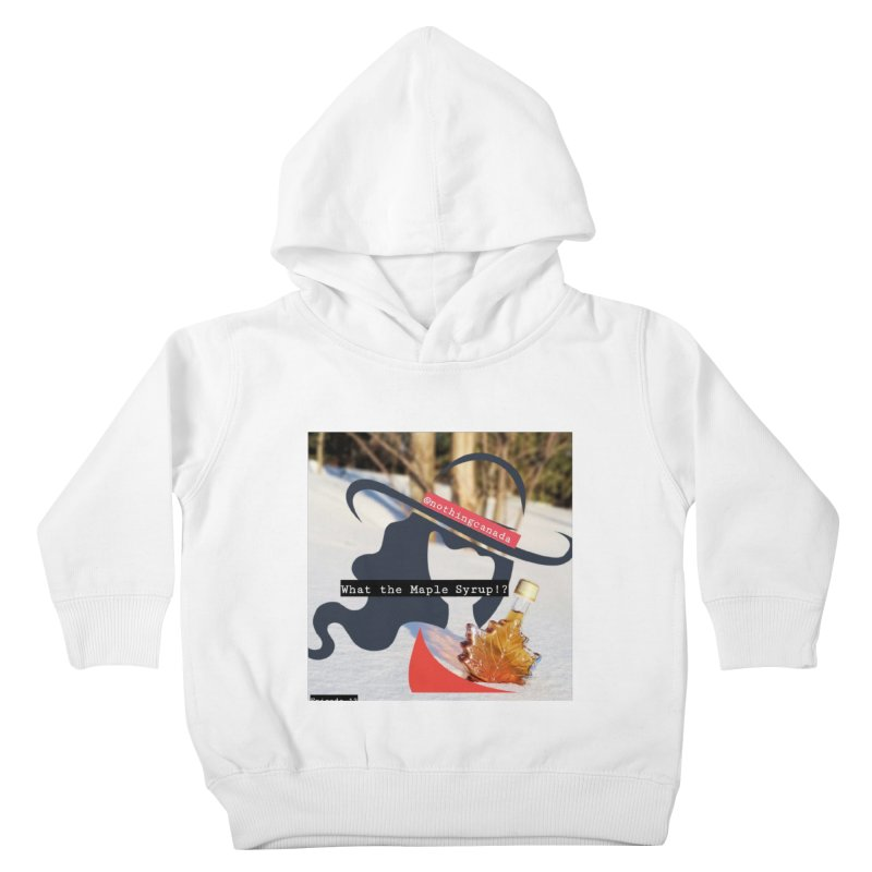 What the Maple Syrup!? Kids Toddler Pullover Hoody by The Nothing Canada Souvenir Shop