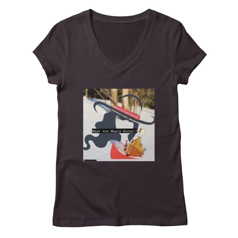 What the Maple Syrup!? Women's Regular V-Neck by The Nothing Canada Souvenir Shop