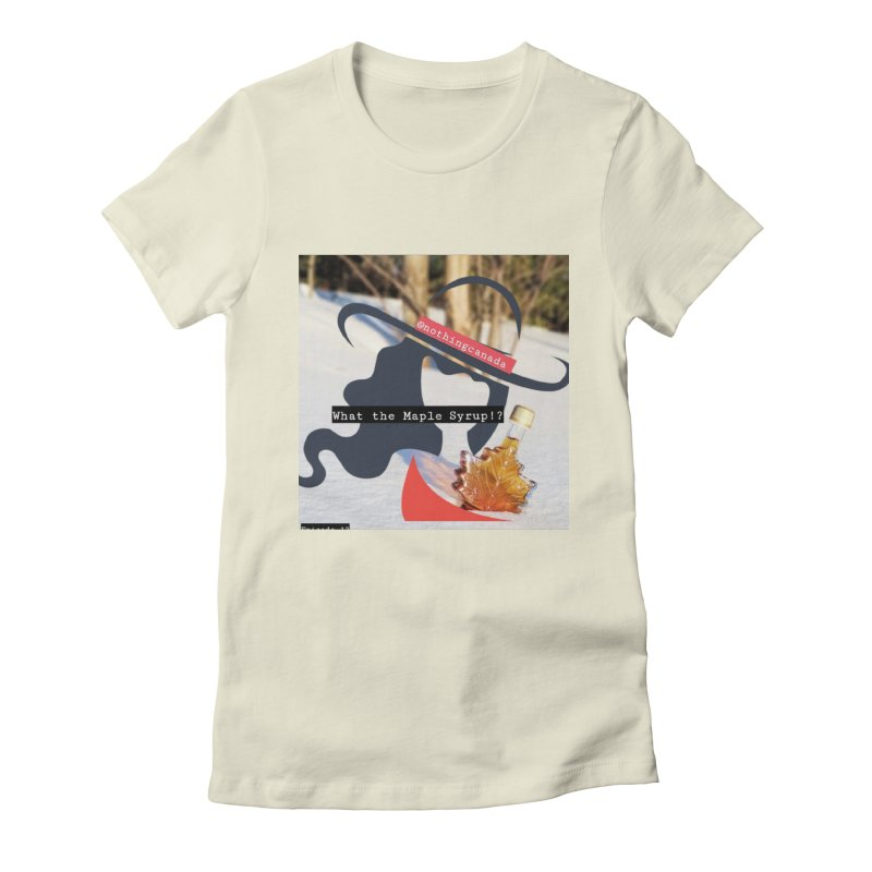 What the Maple Syrup!? Women's Fitted T-Shirt by The Nothing Canada Souvenir Shop