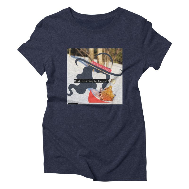 What the Maple Syrup!? Women's Triblend T-Shirt by The Nothing Canada Souvenir Shop