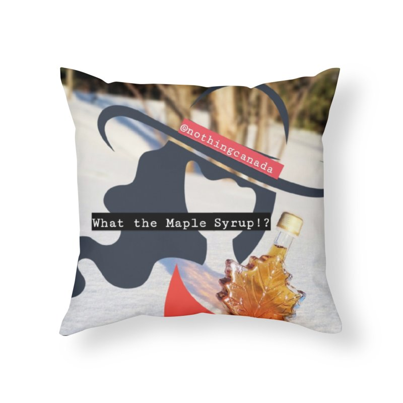 What the Maple Syrup!? Home Throw Pillow by The Nothing Canada Souvenir Shop
