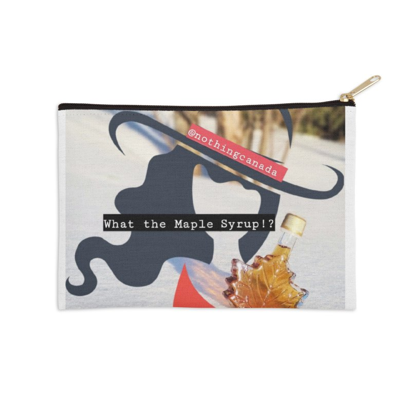 What the Maple Syrup!? Accessories Zip Pouch by The Nothing Canada Souvenir Shop