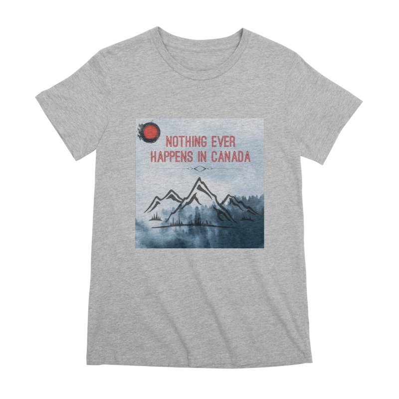 Nothing Ever Happens in Canada - Mountains Women's Premium T-Shirt by The Nothing Canada Souvenir Shop