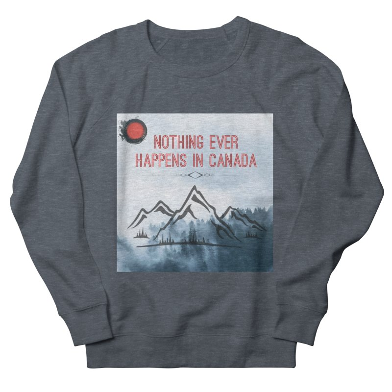 Nothing Ever Happens in Canada - Mountains Men's French Terry Sweatshirt by The Nothing Canada Souvenir Shop