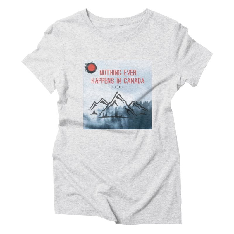 Nothing Ever Happens in Canada - Mountains Women's Triblend T-Shirt by The Nothing Canada Souvenir Shop