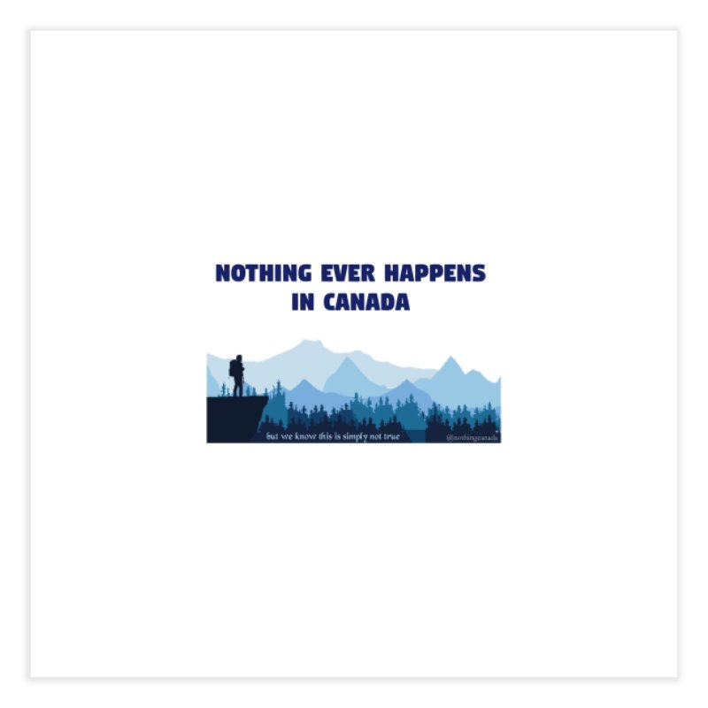 Nothing Ever Happens in Canada - Mountains Home Fine Art Print by The Nothing Canada Souvenir Shop