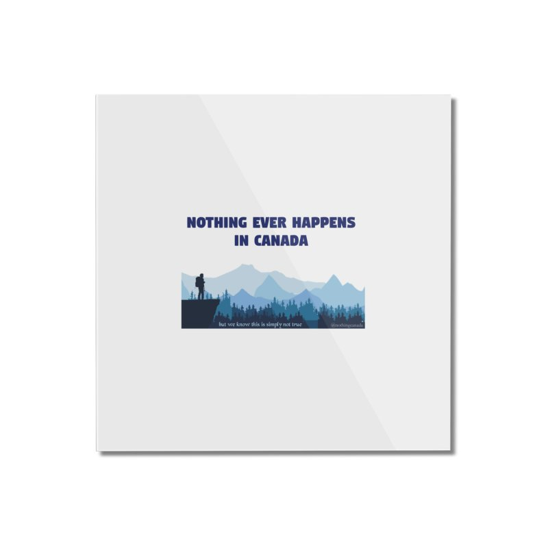 Nothing Ever Happens in Canada - Mountains Home Mounted Acrylic Print by The Nothing Canada Souvenir Shop