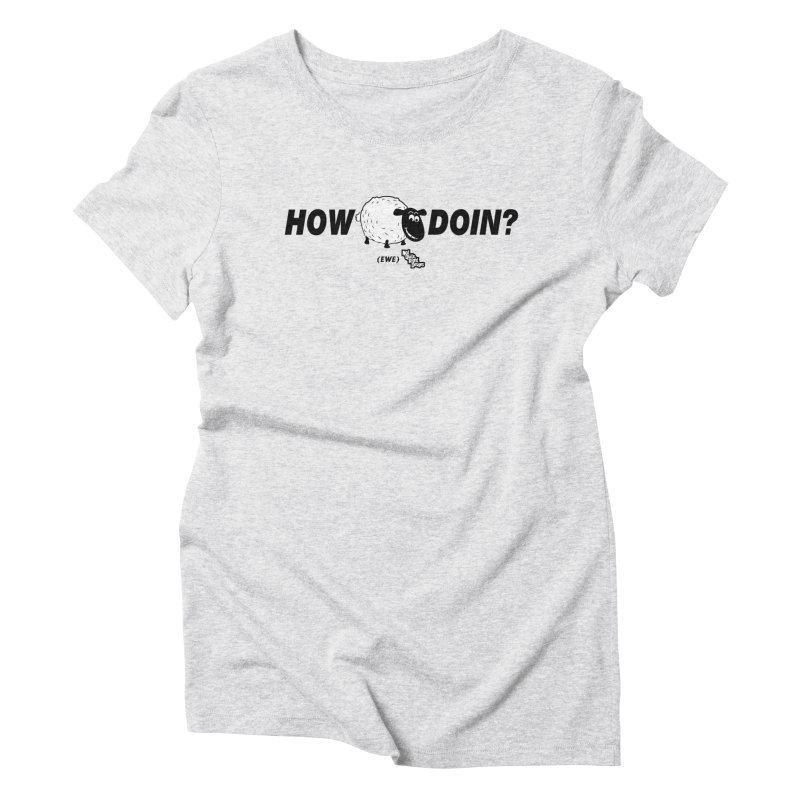 HOW EWE DOIN? Women's Triblend T-Shirt by NotQuiteRightDesigns