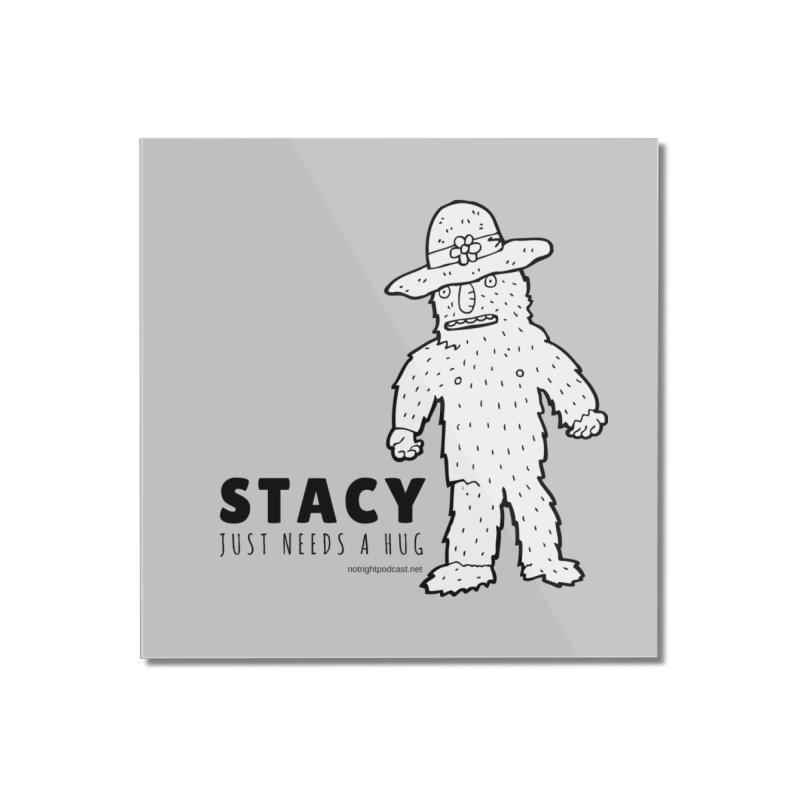 Stacy Just Needs a Hug Home Mounted Acrylic Print by Something's Not Right