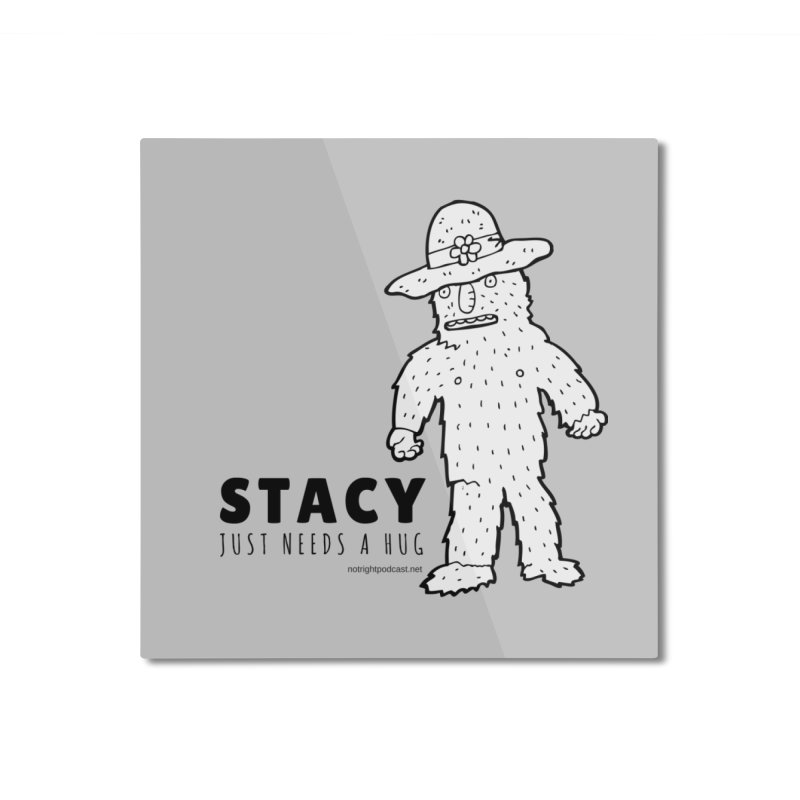 Stacy Just Needs a Hug Home Mounted Aluminum Print by Something's Not Right