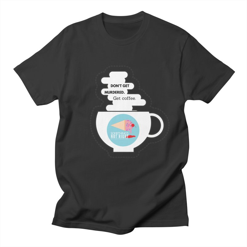 Don't Get Murdered, Get Coffee. - white Women's Regular Unisex T-Shirt by Something's Not Right