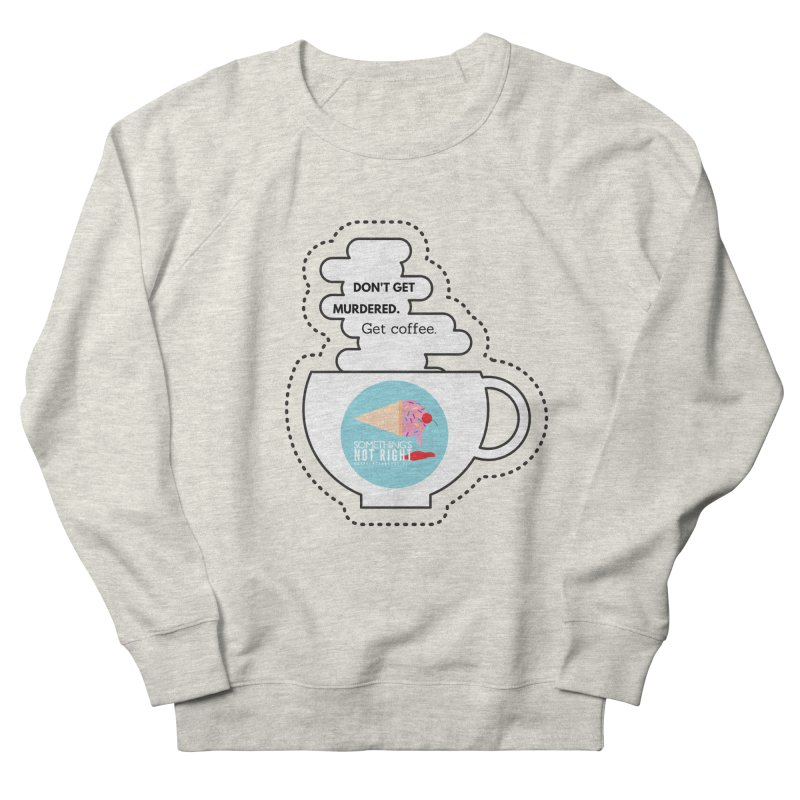 Don't Get Murdered, Get Coffee. - white Women's French Terry Sweatshirt by Something's Not Right