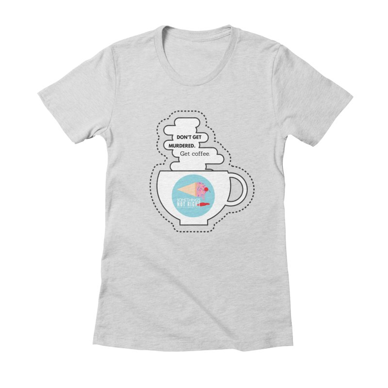 Don't Get Murdered, Get Coffee. - white Women's Fitted T-Shirt by Something's Not Right
