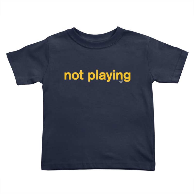 not playing Kids Toddler T-Shirt by Not Shirts