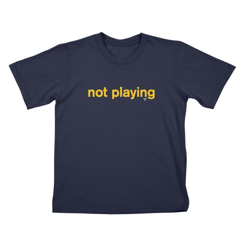 not playing Kids T-shirt by Not Shirts