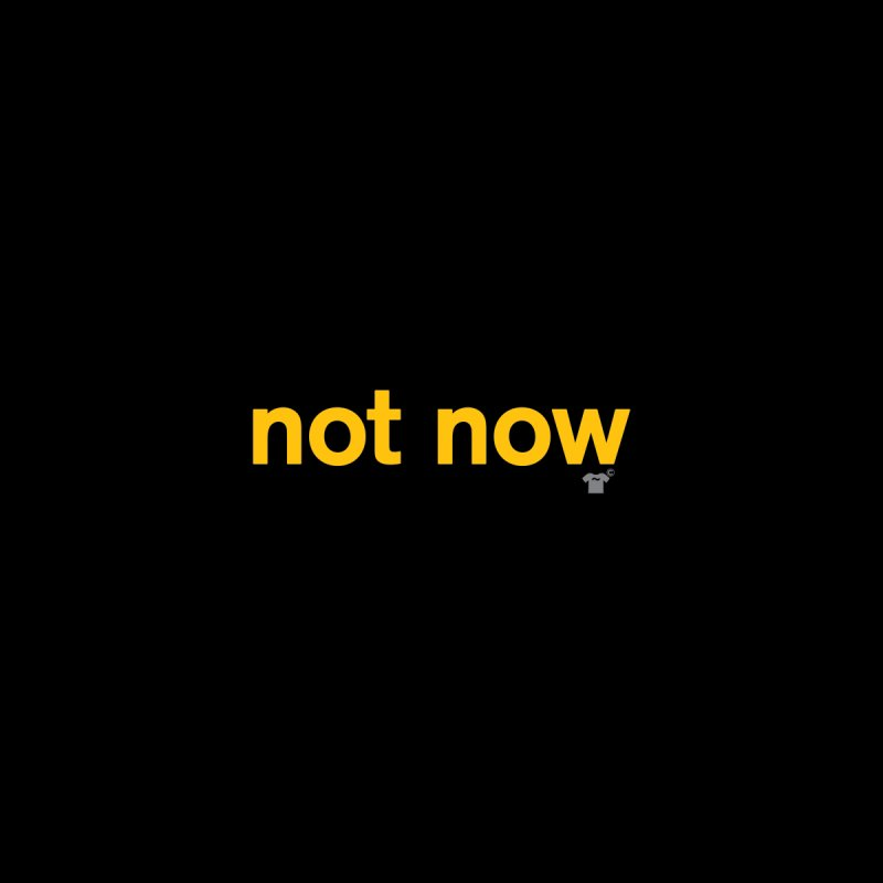 not now by Not Shirts