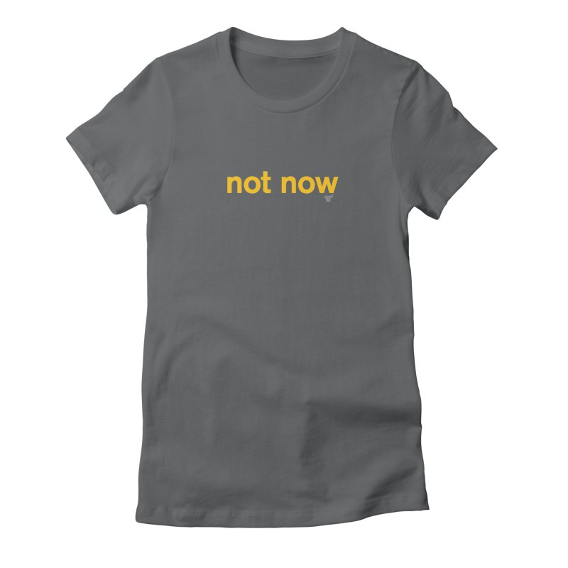 not now Women's Fitted T-Shirt by Not Shirts