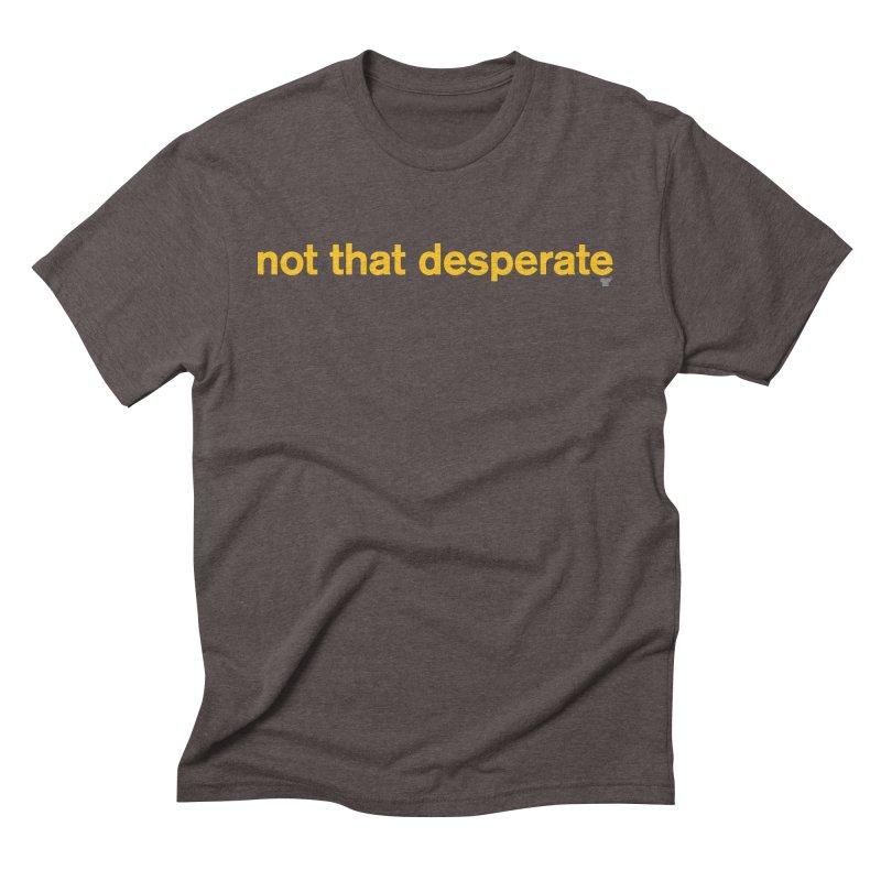 not that desperate Men's Triblend T-Shirt by Not Shirts