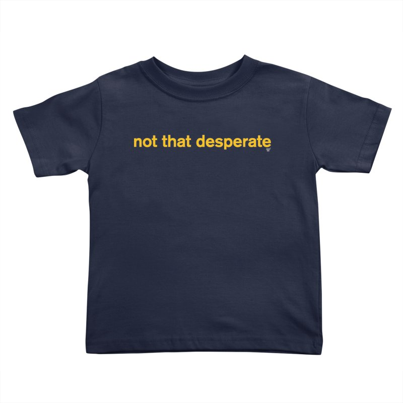 not that desperate Kids Toddler T-Shirt by Not Shirts