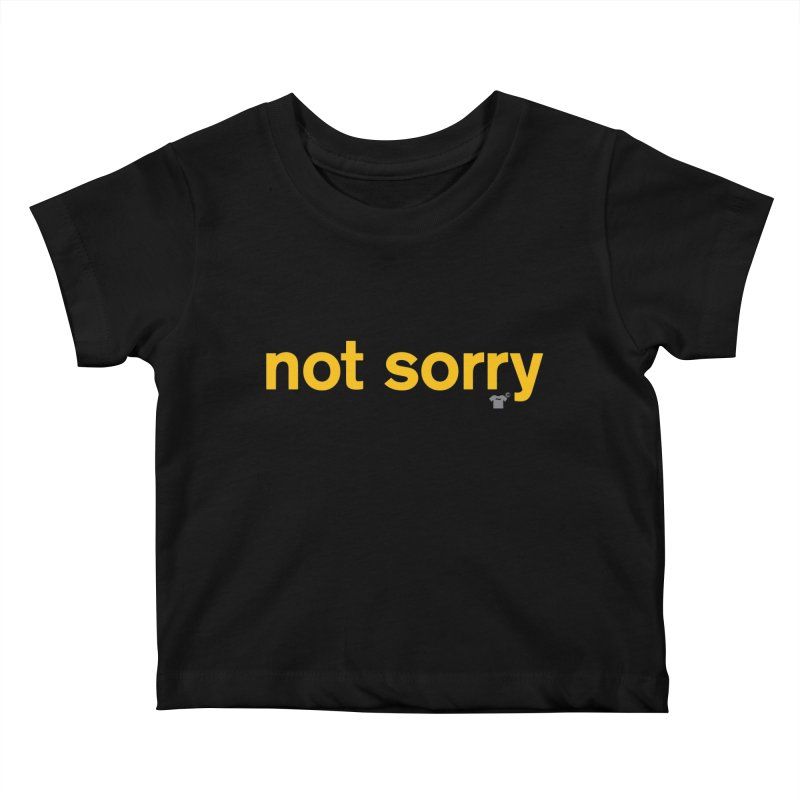 not sorry Kids Baby T-Shirt by Not Shirts