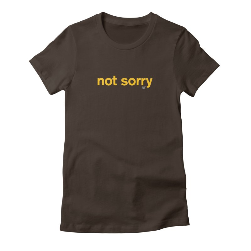 not sorry Women's Fitted T-Shirt by Not Shirts