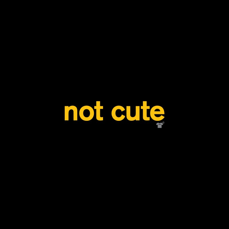 not cute by Not Shirts