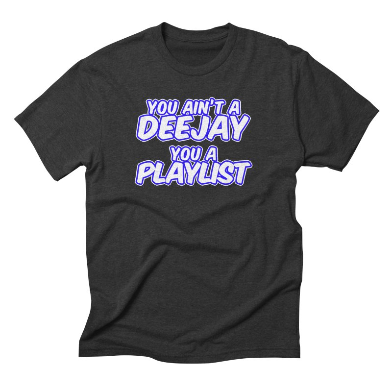 You AIn't A DJ, You A Playlist (Men's & Women's) Men's Triblend T-Shirt by NPHA.SHOP