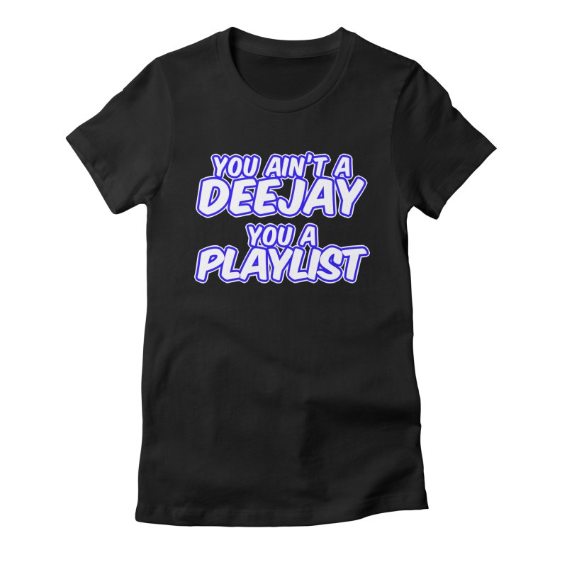 You AIn't A DJ, You A Playlist (Men's & Women's) Women's Fitted T-Shirt by NPHA.SHOP